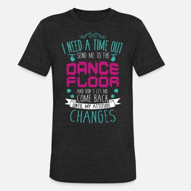 Tap Back I need a time out send me to the dance floor and d - Unisex Tri-Blend T-Shirt