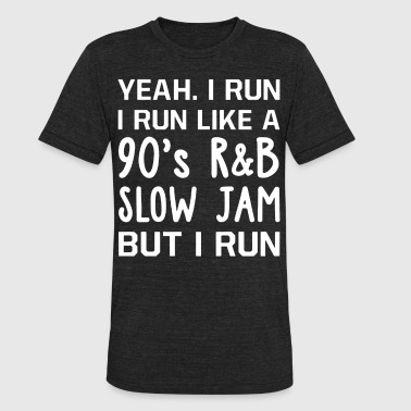 R&b Apparel Yeah i run i run like a 90's R and B slow jam but - Unisex Tri-Blend T-Shirt