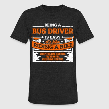 Being A Bus Driver Bus Driver Shirt: Being A Bus Driver Is Easy - Unisex Tri-Blend T-Shirt