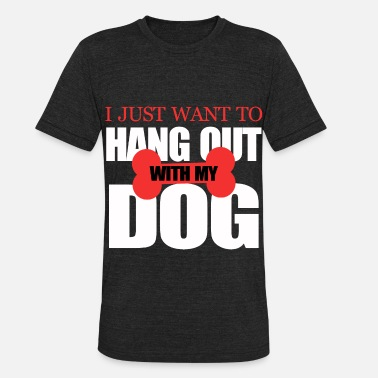 I Just Want To Hang With My Dog Dog Gift Beagle Dogs Cool Boxer Dachshund Pug - Unisex Tri-Blend T-Shirt