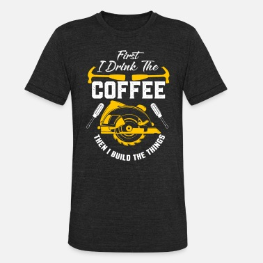 Woodworker Coffee and Build Things, Woodworker, Woodworking, Handyman - Unisex Tri-Blend T-Shirt