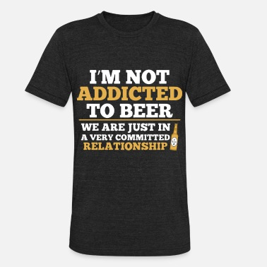 I am not addicted to beer we are just in a very co - Unisex Tri-Blend T-Shirt