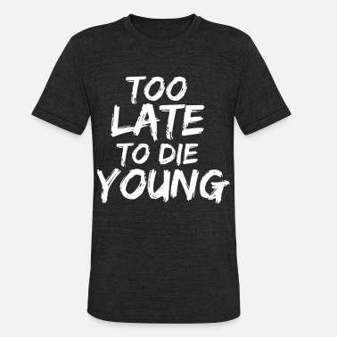 Too Late To Die Young too late to die young - Unisex Tri-Blend T-Shirt