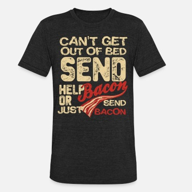 Send Help Can t Get Out Of Bed Send Help Or Bacon Jusrt Send - Unisex Tri-Blend T-Shirt