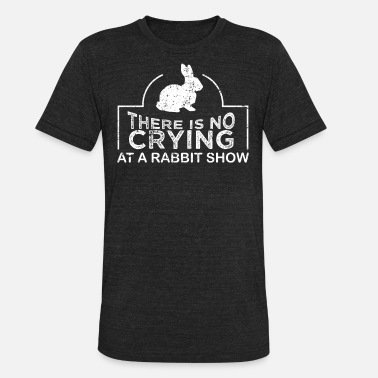 Show Rabbit Rabbit Showing No Crying At A Rabbit Show Rabbit - Unisex Tri-Blend T-Shirt