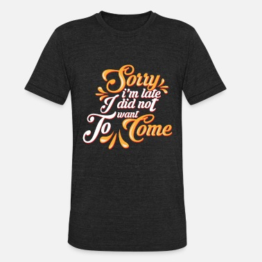 Really Sorry I'm Late I Didn't Want to Come Sarcastic - Unisex Tri-Blend T-Shirt