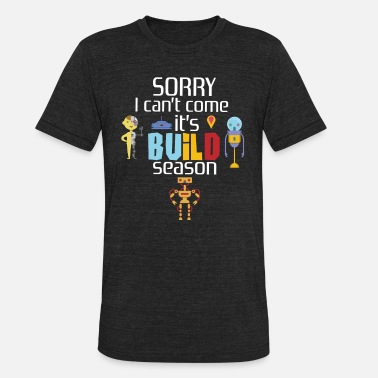 Build Season Robotics Can t Come Build Season Team Championship - Unisex Tri-Blend T-Shirt