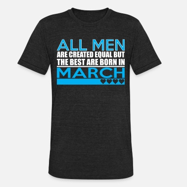 Created Equal March All Men Are Created Equal Best Are Born In March - Unisex Tri-Blend T-Shirt