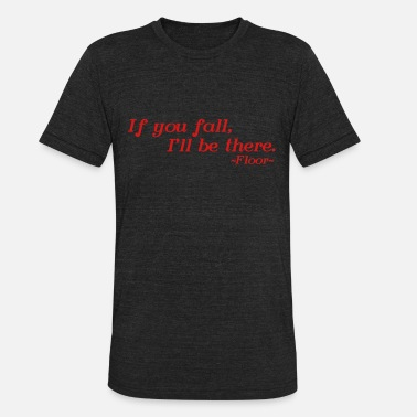 If you fall, I'll be there -floor- - Unisex Tri-Blend T-Shirt