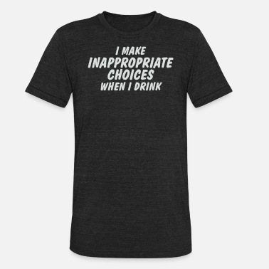 Drinking At Inappropriate I Make Inappropriate Choices When I Drink T Shirt - Unisex Tri-Blend T-Shirt