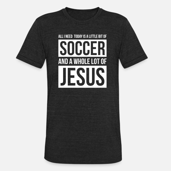 Soccer T-Shirts - Christian Soccer T Shirt All I Need Is Soccer and - Unisex Tri-Blend T-Shirt heather black