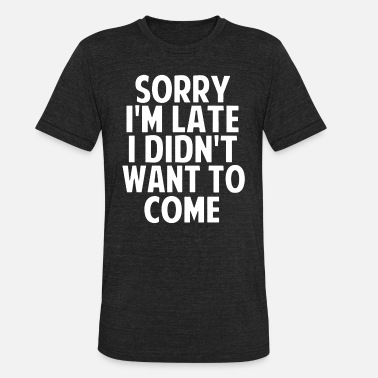 Sorry i'm late i didn't want to come t-shirts - Unisex Tri-Blend T-Shirt