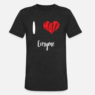 I hate everyone | Heart | Present | Love | Hater - Unisex Tri-Blend T-Shirt