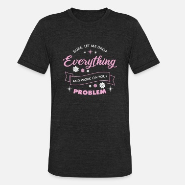Sure Let Me Drop Everything and Work On Your Pro.. - Unisex Tri-Blend T-Shirt