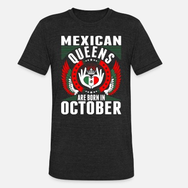 Mexican Phrases Mexican Queens Are Born In October - Unisex Tri-Blend T-Shirt
