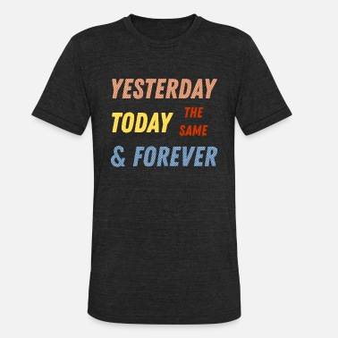 Yesterday Today Yesterday today forever - Unisex Tri-Blend T-Shirt