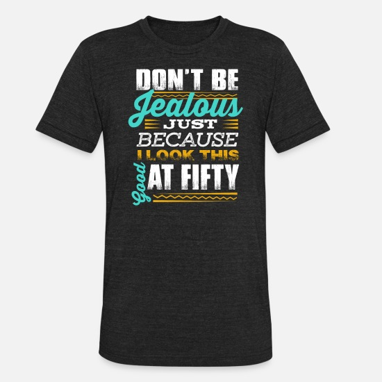 Birthday T-Shirts - Funny 50th Birthday TShirt - Don't be jealous! Fifty - Unisex Tri-Blend T-Shirt heather black