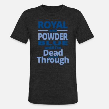 British Royalty ROYAL - ROYAL AND POWDER BLUE UNTIL I'M DEAD AND - Unisex Tri-Blend T-Shirt