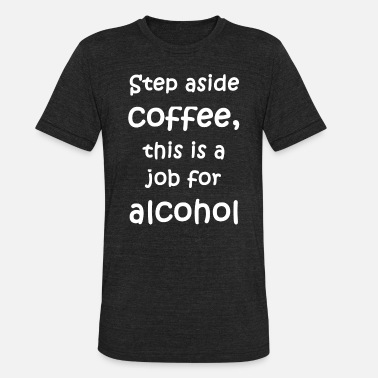 Xxx Drunk Alcohol - Step aside coffee, this is a job for a - Unisex Tri-Blend T-Shirt