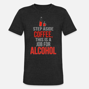 Alcohol Caffeine Nicotine Alcohol - Step Aside Coffee This Is A Job For Al - Unisex Tri-Blend T-Shirt