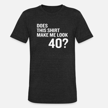 68663cf5ee 40th birthday - Does This Make Me Look 40 Funny - Unisex Tri-Blend T