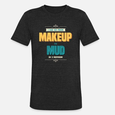 Makeup To Mud Funny Makeup - I Can Go From To Mud In 3 Seconds - Unisex Tri-Blend T-Shirt