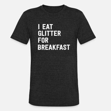 I Eat Glitter For Breakfast Glitter - I eat glitter for breakfast - Unisex Tri-Blend T-Shirt
