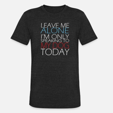 Leave Me Alone Only Speaking To My Dog Today Leave me alone I m only speaking to my dog today - Unisex Tri-Blend T-Shirt