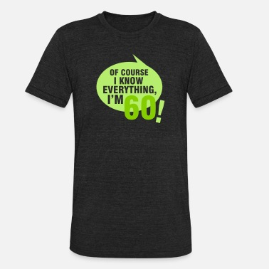 Geburtstag Of course I know everything, I'm 60 - Unisex Tri-Blend T-Shirt