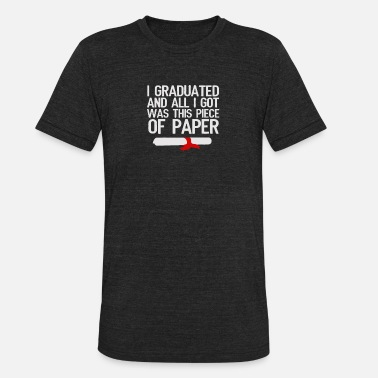 Piece Of Paper I Graduated And All I Got Was This Piece Of Paper - Unisex Tri-Blend T-Shirt