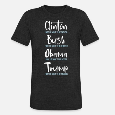 Anti Obama Bush Trump made me want to be a Canadian - Unisex Tri-Blend T-Shirt