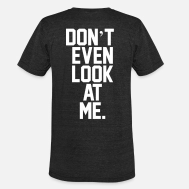 Look At Me Don't Even Look At Me - Unisex Tri-Blend T-Shirt