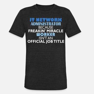 Network IT Network Administrator - IT Network Administrato - Unisex Tri-Blend T-Shirt