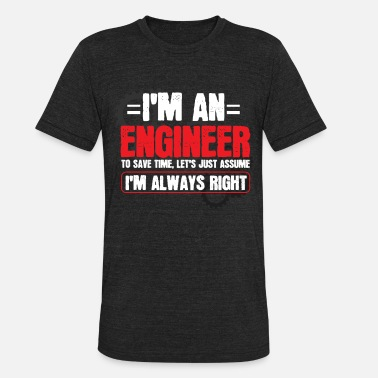 Intelligent I Am An Engineer Just Assume Im Always Right - Unisex Tri-Blend T-Shirt
