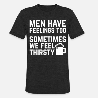 Thirsty Men Have Feelings Funny Quote - Unisex Tri-Blend T-Shirt