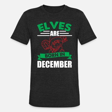 December Elf Girl Elves Born In December | Funny Elf - Unisex Tri-Blend T-Shirt