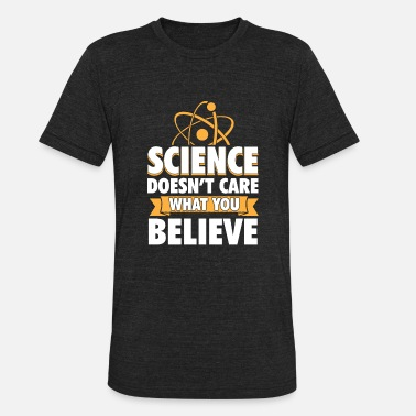 Experience Science Doesn't Care What You Believe Funny Gift - Unisex Tri-Blend T-Shirt