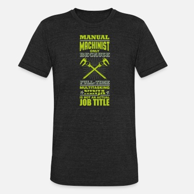 Tool And Die Ninja Multitasking Machinist - Unisex Tri-Blend T-Shirt