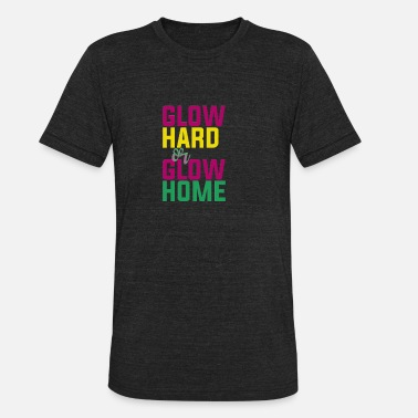 Glowing Glow Hard or Glow Home - Unisex Tri-Blend T-Shirt