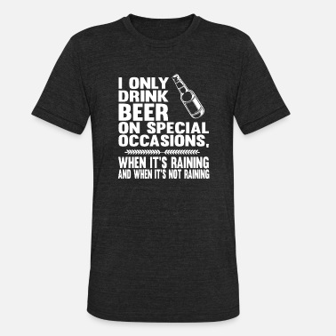 Occasions I only drink beer on special occasions when it is - Unisex Tri-Blend T-Shirt