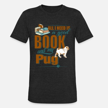 All I Need Is My Book And My Dog All I Need Is A Good Book And My Pug - Unisex Tri-Blend T-Shirt