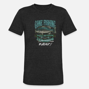 Gone Fishing Will Be Back Never - Unisex Tri-Blend T-Shirt