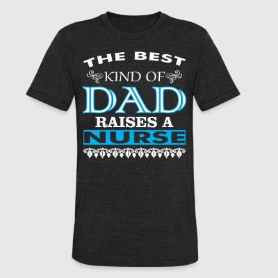 The Best Kind Of Dad Raises A Nurse - Unisex Tri-Blend T-Shirt by American Apparel