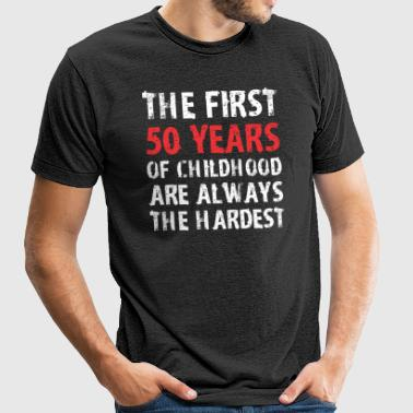 The First 50 Years Of Childhood Are Always Hardest - Unisex Tri-Blend T-Shirt by American Apparel