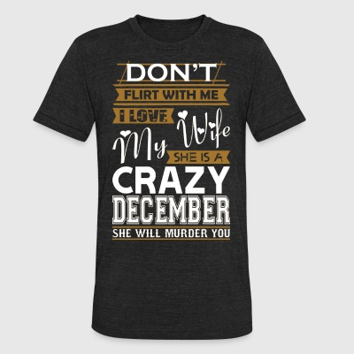 Dont Flirt With Me Love My Wife She Crazy December - Unisex Tri-Blend T-Shirt by American Apparel