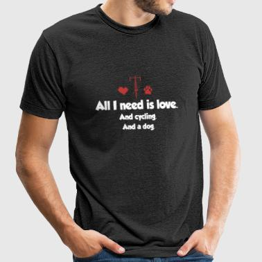 ALL I NEED IS LOVE AND CYCLING AND A DOG - Unisex Tri-Blend T-Shirt by American Apparel