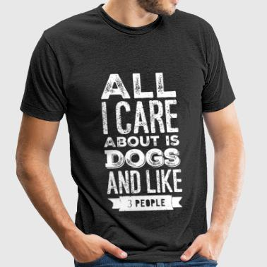 Dog lover - All I Care About Is My Dog And Like - Unisex Tri-Blend T-Shirt
