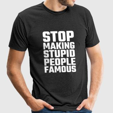 Stupid - Stop Making Stupid People Famous - Unisex Tri-Blend T-Shirt