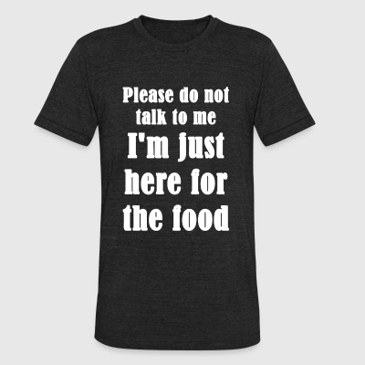 Food - Please Do Not Talk To Me I'm Just Here Fo - Unisex Tri-Blend T-Shirt by American Apparel
