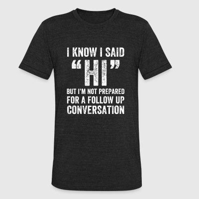 Geek - I Know I Said Hi But I'm Not Prepared For - Unisex Tri-Blend T-Shirt by American Apparel